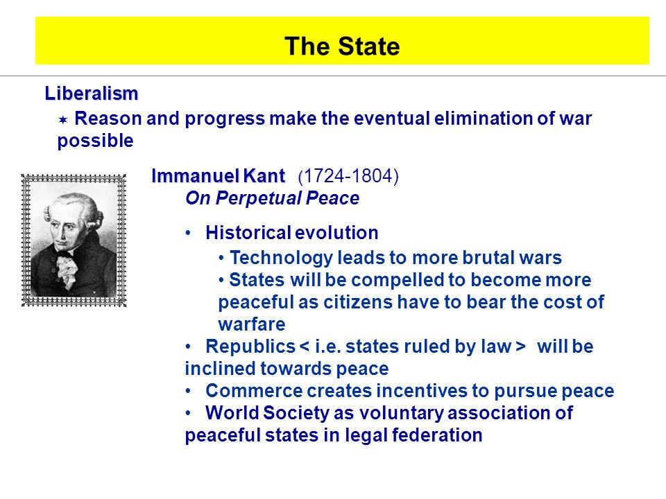 The State Liberalism Reason and progress make the eventual elimination of war possible Immanuel Kant ( Immanuel Kant ( 1724-1804) On Perpetual Peace Historical evolution Technology leads to more brutal wars States will be compelled to become more peaceful as citizens have to bear the cost of warfare Republics will be inclined towards peace Commerce creates incentives to pursue peace World Society as voluntary association of peaceful states in legal federation