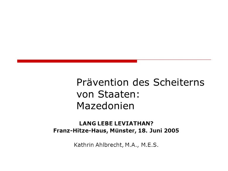 Prävention des Scheiterns von Staaten: Mazedonien LANG LEBE LEVIATHAN? Franz-Hitze-Haus, Münster, 18. Juni 2005 Kathrin Ahlbrecht, M.A., M.E.S.