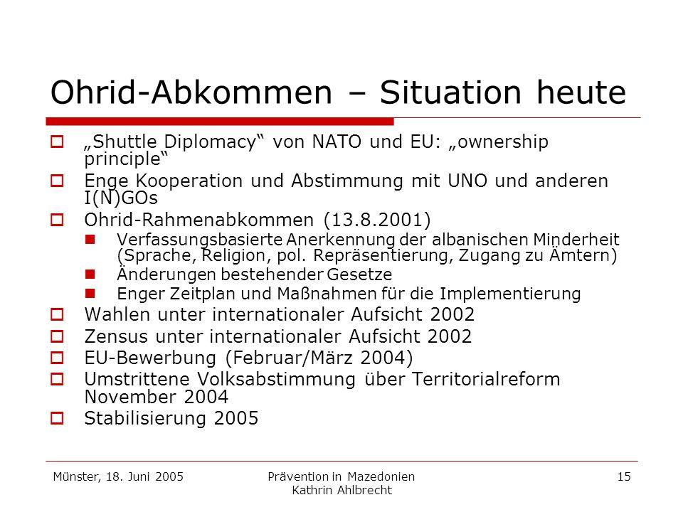 Münster, 18. Juni 2005Prävention in Mazedonien Kathrin Ahlbrecht 15 Ohrid-Abkommen – Situation heute Shuttle Diplomacy von NATO und EU: ownership prin