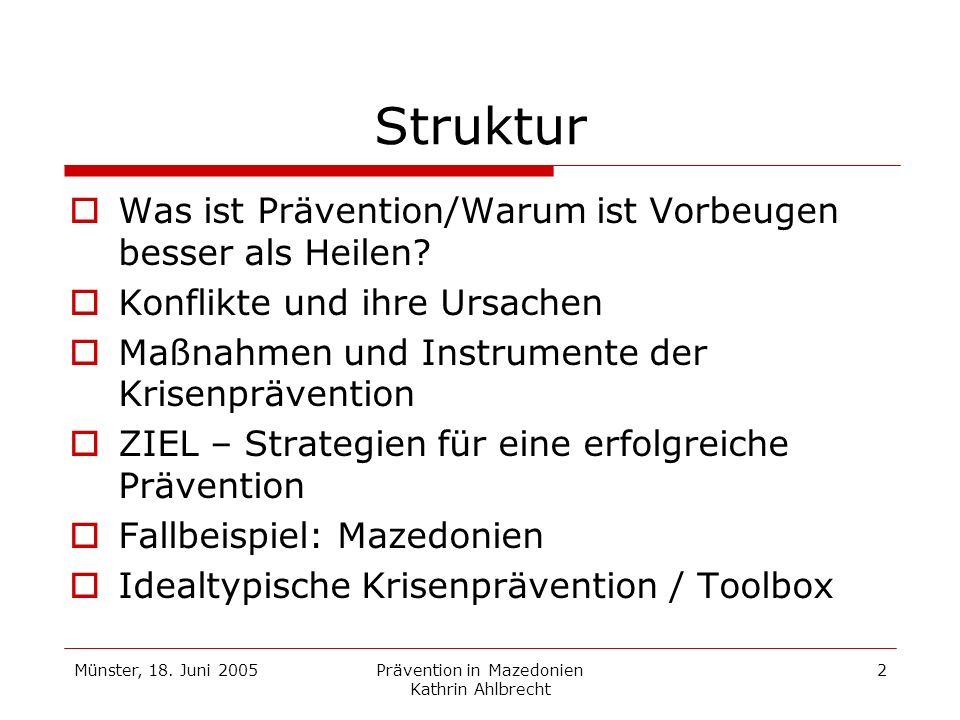 Münster, 18. Juni 2005Prävention in Mazedonien Kathrin Ahlbrecht 2 Struktur Was ist Prävention/Warum ist Vorbeugen besser als Heilen? Konflikte und ih