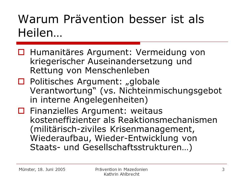 Münster, 18. Juni 2005Prävention in Mazedonien Kathrin Ahlbrecht 3 Warum Prävention besser ist als Heilen… Humanitäres Argument: Vermeidung von kriege