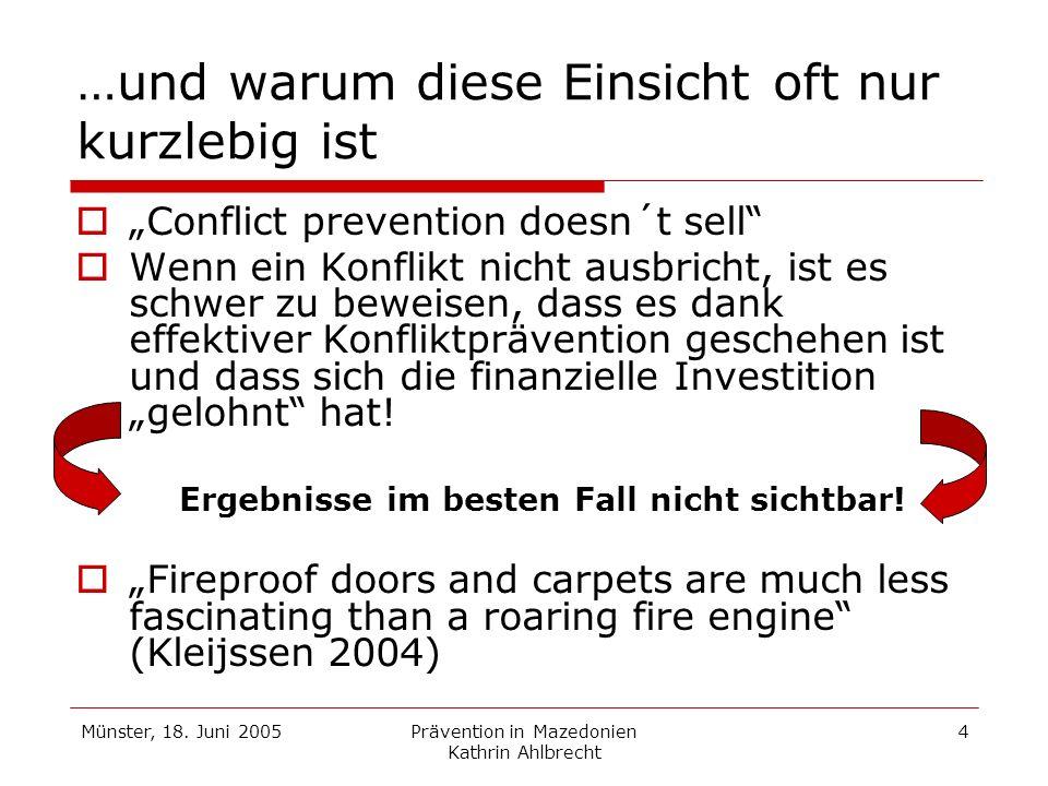 Münster, 18. Juni 2005Prävention in Mazedonien Kathrin Ahlbrecht 4 …und warum diese Einsicht oft nur kurzlebig ist Conflict prevention doesn´t sell We