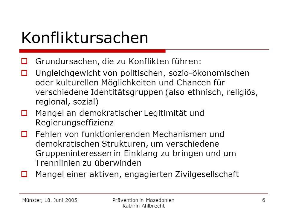 Münster, 18. Juni 2005Prävention in Mazedonien Kathrin Ahlbrecht 6 Konfliktursachen Grundursachen, die zu Konflikten führen: Ungleichgewicht von polit