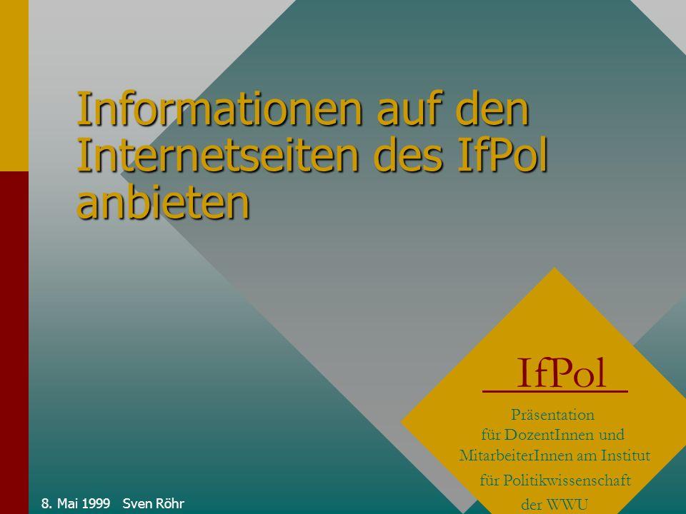 8. Mai 1999 Sven Röhr Informationen auf den Internetseiten des IfPol anbieten IfPol Präsentation für DozentInnen und MitarbeiterInnen am Institut für