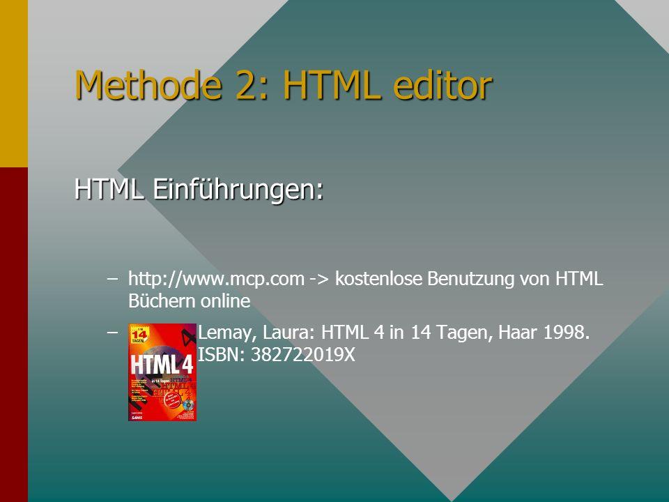 Methode 2: HTML editor HTML Einführungen: – –http://www.mcp.com -> kostenlose Benutzung von HTML Büchern online – – Lemay, Laura: HTML 4 in 14 Tagen, Haar 1998.