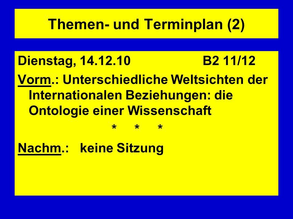 Themen- und Terminplan (2) Dienstag, 14.12.10 B2 11/12 Vorm.: Unterschiedliche Weltsichten der Internationalen Beziehungen: die Ontologie einer Wissen