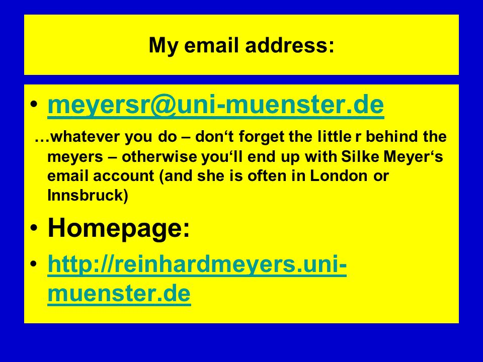 My  address: …whatever you do – dont forget the little r behind the meyers – otherwise youll end up with Silke Meyers  account (and she is often in London or Innsbruck) Homepage:   muenster.dehttp://reinhardmeyers.uni- muenster.de
