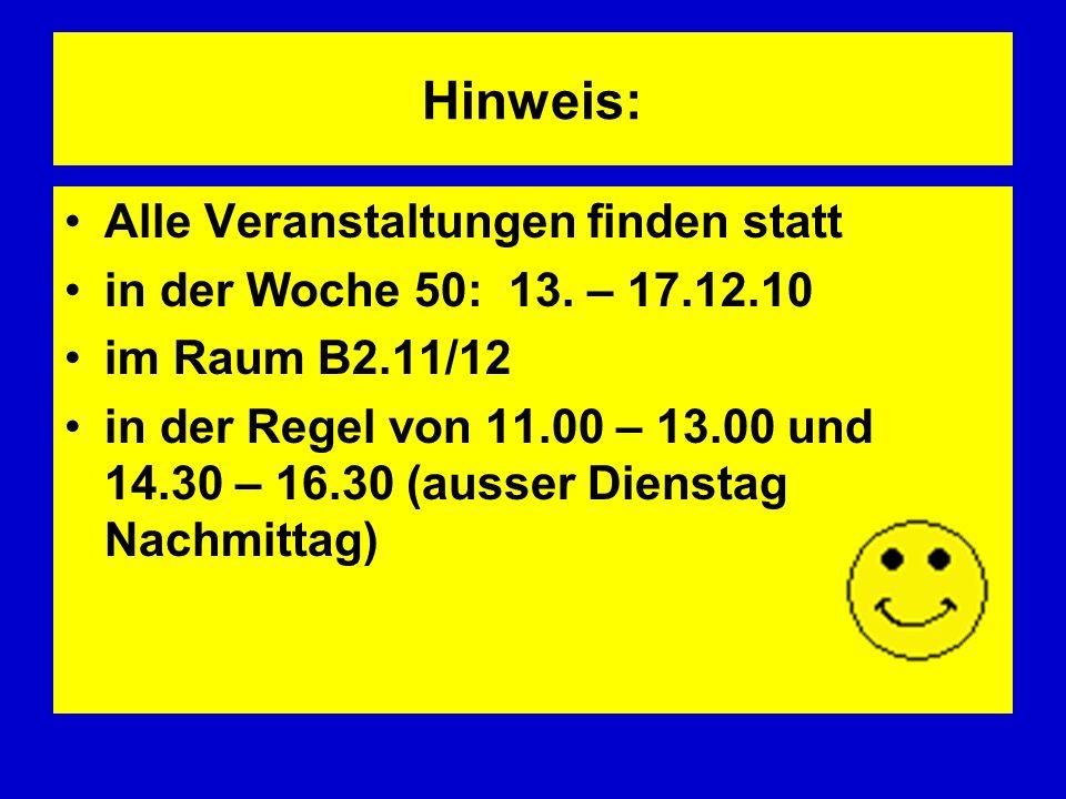 Hinweis: Alle Veranstaltungen finden statt in der Woche 50: 13. – 17.12.10 im Raum B2.11/12 in der Regel von 11.00 – 13.00 und 14.30 – 16.30 (ausser D