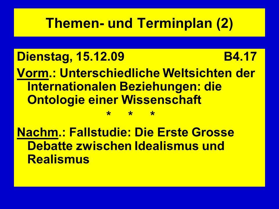 Themen- und Terminplan (2) Dienstag, 15.12.09 B4.17 Vorm.: Unterschiedliche Weltsichten der Internationalen Beziehungen: die Ontologie einer Wissensch