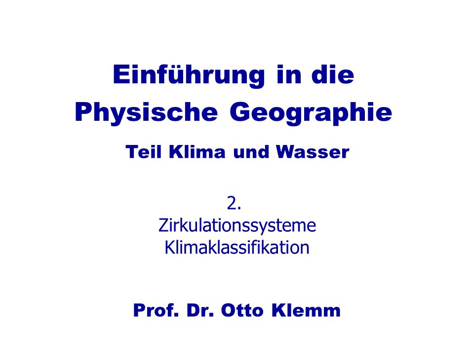 Einführung in die Physische Geographie Prof. Dr. Otto Klemm Teil Klima und Wasser 2. Zirkulationssysteme Klimaklassifikation