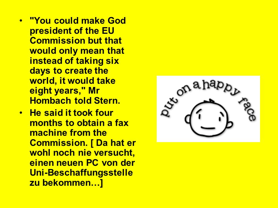 You could make God president of the EU Commission but that would only mean that instead of taking six days to create the world, it would take eight years, Mr Hombach told Stern.