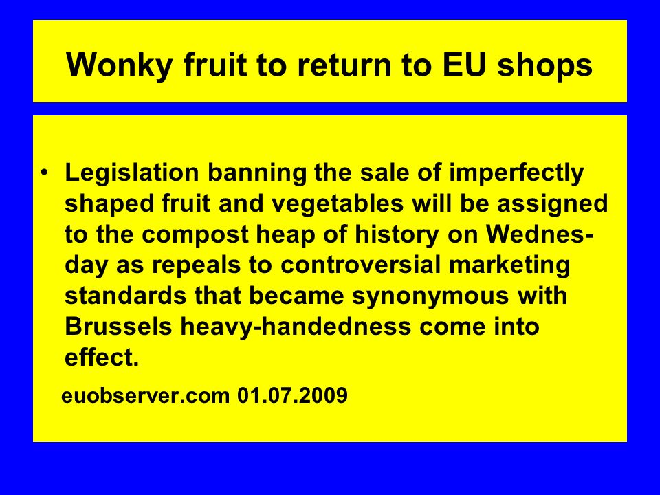 Wonky fruit to return to EU shops Legislation banning the sale of imperfectly shaped fruit and vegetables will be assigned to the compost heap of history on Wednes- day as repeals to controversial marketing standards that became synonymous with Brussels heavy-handedness come into effect.