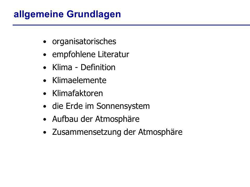 allgemeine Grundlagen organisatorisches empfohlene Literatur Klima - Definition Klimaelemente Klimafaktoren die Erde im Sonnensystem Aufbau der Atmosp