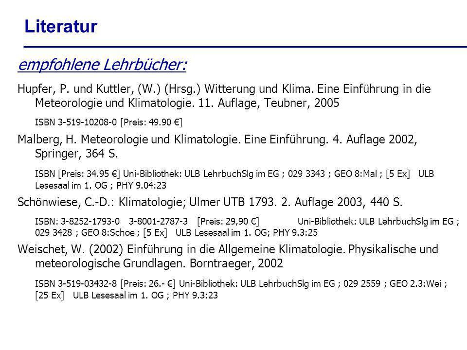 Literatur empfohlene Lehrbücher: Hupfer, P. und Kuttler, (W.) (Hrsg.) Witterung und Klima. Eine Einführung in die Meteorologie und Klimatologie. 11. A