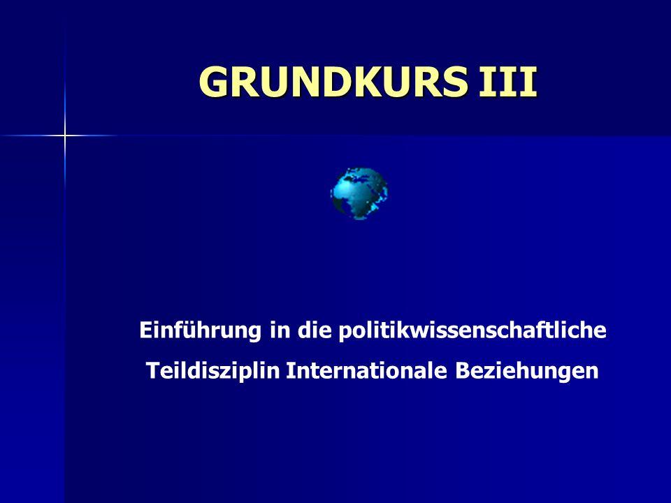 GRUNDKURS III Einführung in die politikwissenschaftliche Teildisziplin Internationale Beziehungen