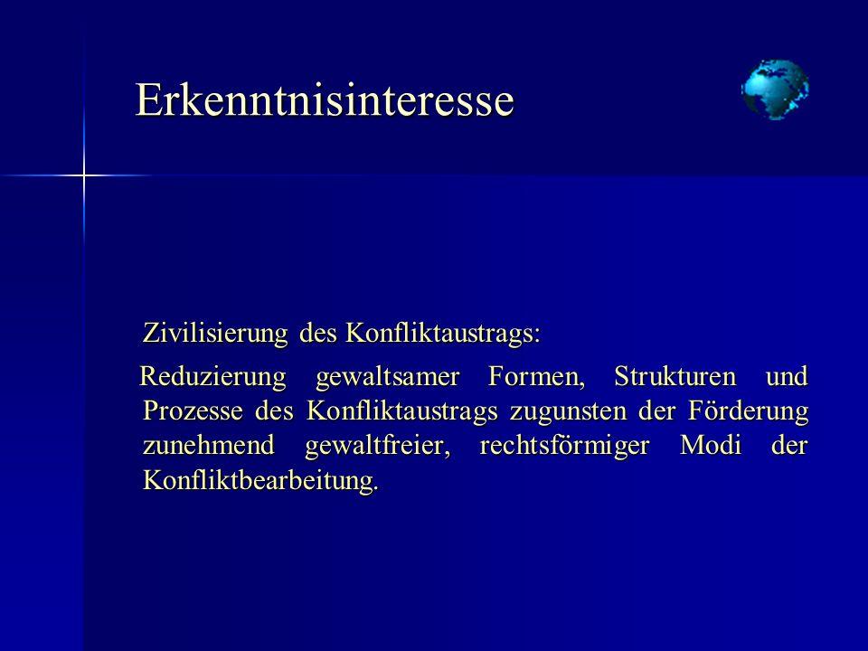 Erkenntnisinteresse Erkenntnisinteresse Zivilisierung des Konfliktaustrags: Reduzierung gewaltsamer Formen, Strukturen und Prozesse des Konfliktaustra