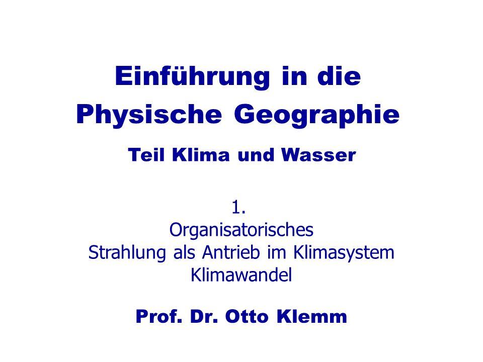 Einführung in die Physische Geographie Prof. Dr. Otto Klemm Teil Klima und Wasser 1. Organisatorisches Strahlung als Antrieb im Klimasystem Klimawande
