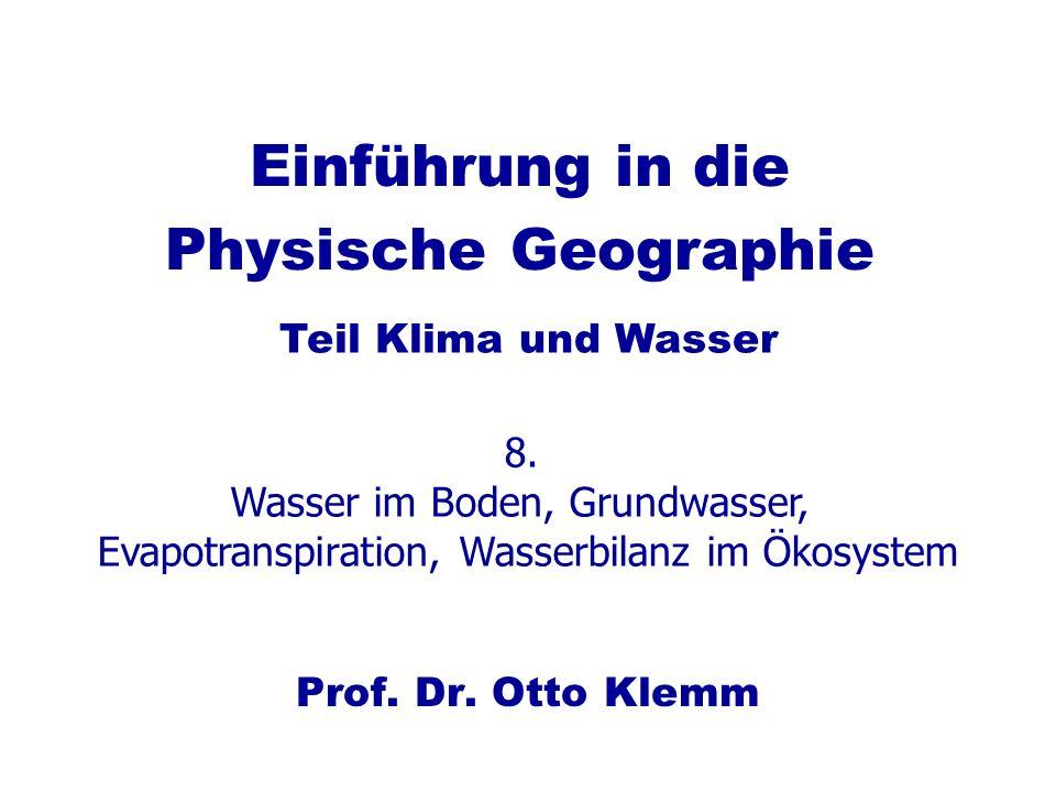 Einführung in die Physische Geographie Prof. Dr. Otto Klemm Teil Klima und Wasser 8. Wasser im Boden, Grundwasser, Evapotranspiration, Wasserbilanz im