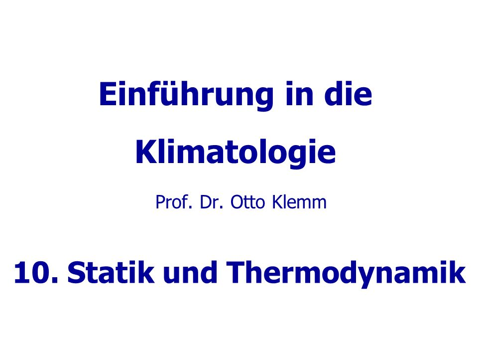 Einführung in die Klimatologie Prof. Dr. Otto Klemm 10. Statik und Thermodynamik