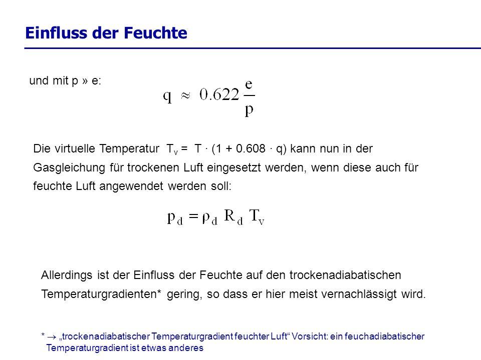 Einfluss der Feuchte und mit p » e: Die virtuelle Temperatur T v = T · (1 + 0.608 · q) kann nun in der Gasgleichung für trockenen Luft eingesetzt werd