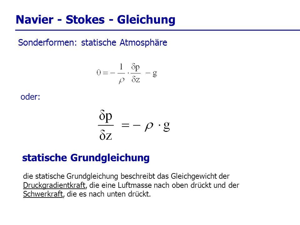 Navier - Stokes - Gleichung Sonderformen: statische Atmosphäre statische Grundgleichung oder: die statische Grundgleichung beschreibt das Gleichgewich