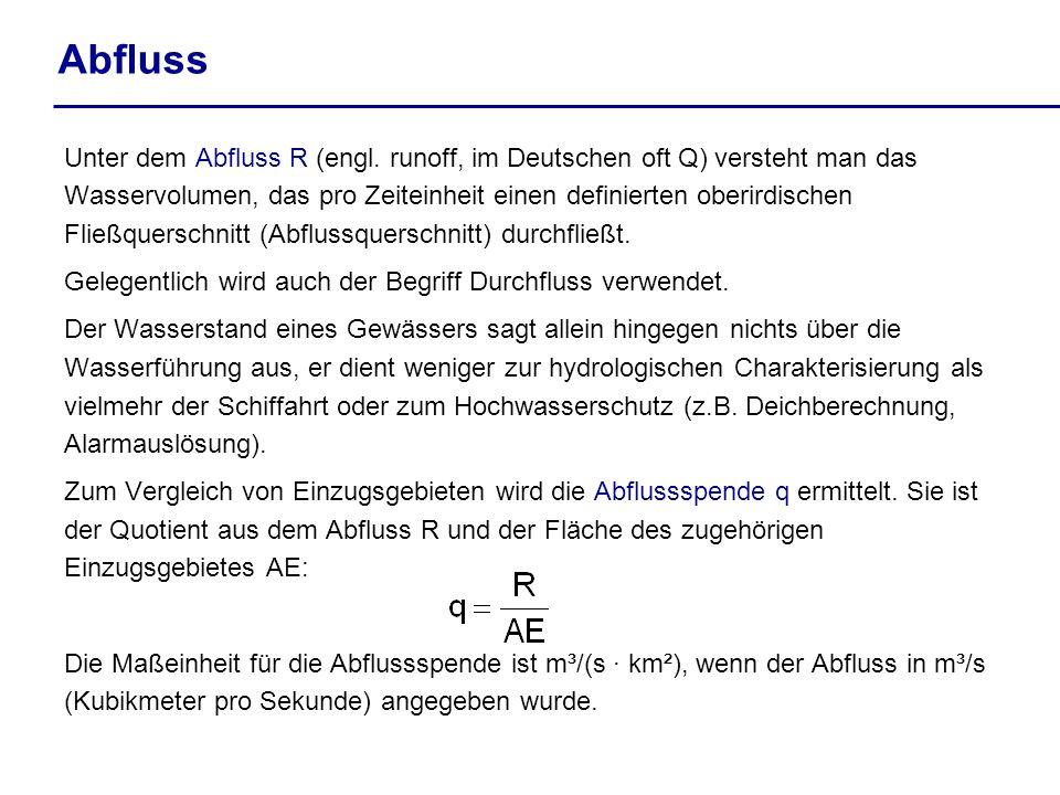 Unter dem Abfluss R (engl. runoff, im Deutschen oft Q) versteht man das Wasservolumen, das pro Zeiteinheit einen definierten oberirdischen Fließquersc