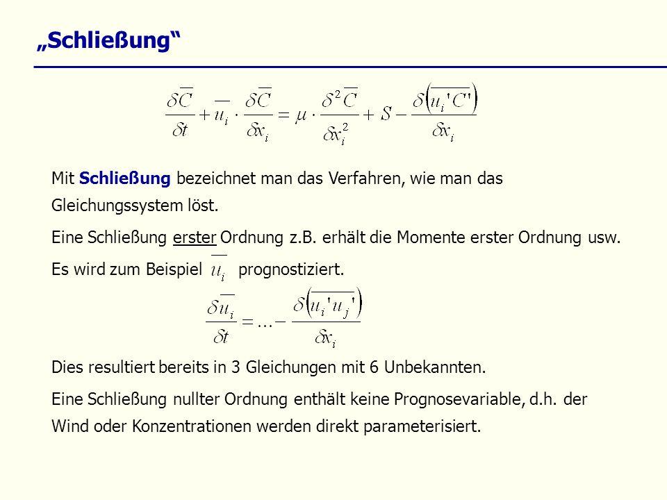 Schließung Mit Schließung bezeichnet man das Verfahren, wie man das Gleichungssystem löst. Eine Schließung erster Ordnung z.B. erhält die Momente erst