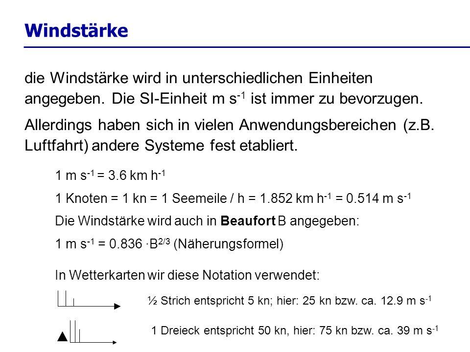 Windstärke 1 m s -1 = 3.6 km h -1 1 Knoten = 1 kn = 1 Seemeile / h = 1.852 km h -1 = 0.514 m s -1 Die Windstärke wird auch in Beaufort B angegeben: 1