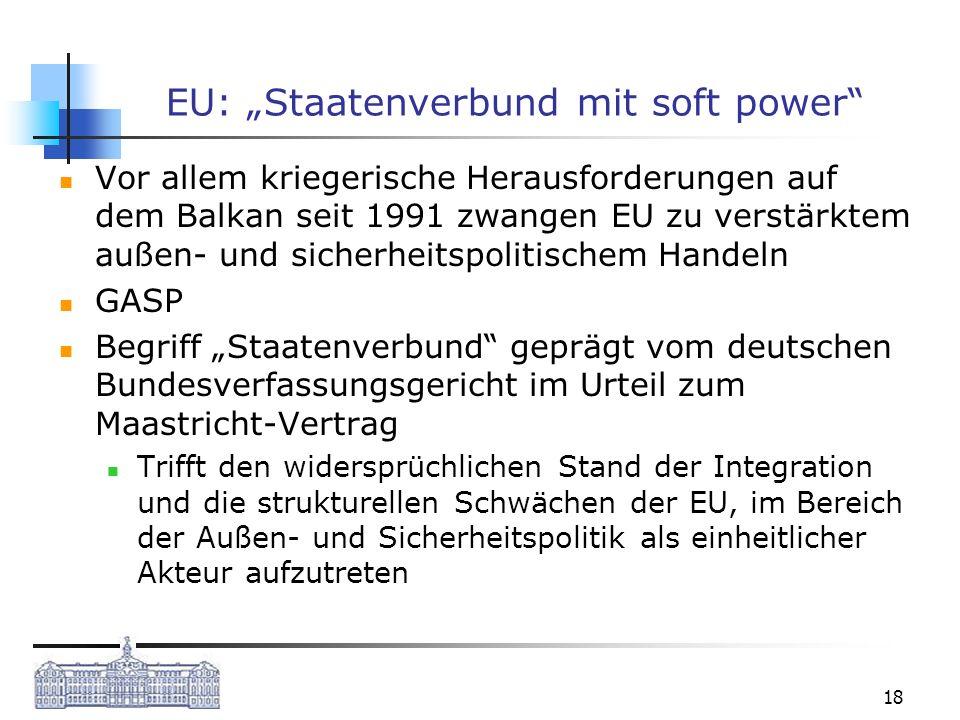 18 EU: Staatenverbund mit soft power Vor allem kriegerische Herausforderungen auf dem Balkan seit 1991 zwangen EU zu verstärktem außen- und sicherheit