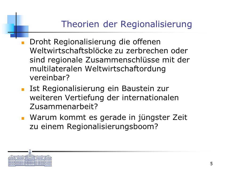 5 Theorien der Regionalisierung Droht Regionalisierung die offenen Weltwirtschaftsblöcke zu zerbrechen oder sind regionale Zusammenschlüsse mit der mu