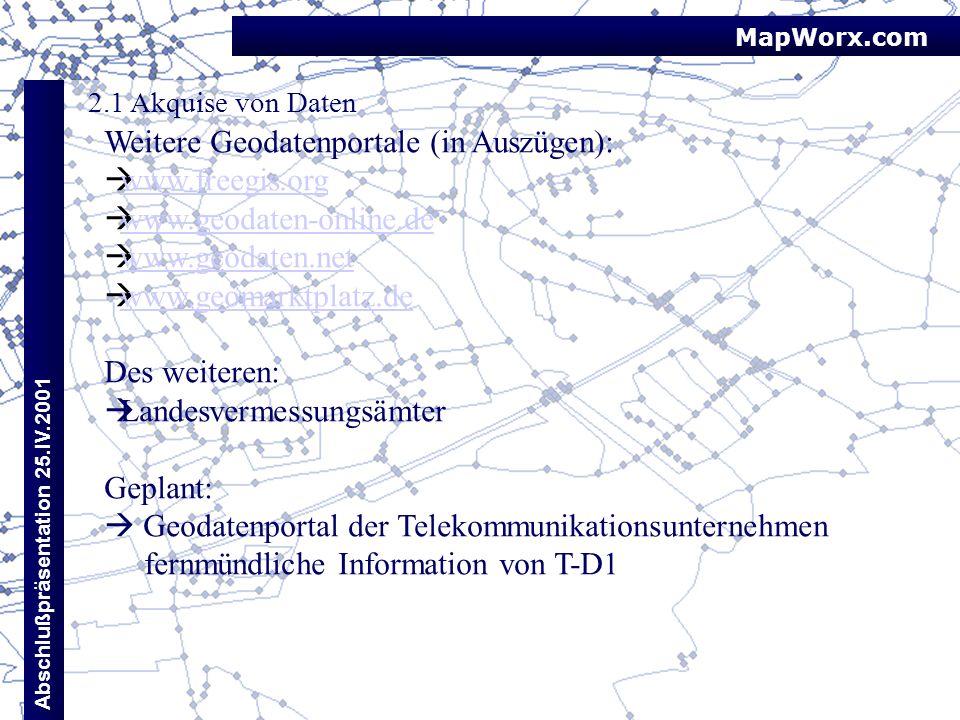MapWorx.com Abschlußpräsentation 25.IV.2001 2.1 Akquise von Daten Weitere Geodatenportale (in Auszügen): www.freegis.org www.geodaten-online.de www.ge