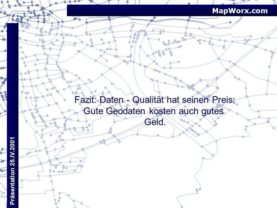 MapWorx.com Präsentation 25.IV.2001 Fazit: Daten - Qualität hat seinen Preis; Gute Geodaten kosten auch gutes Geld.