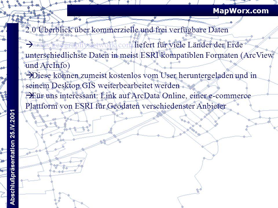 MapWorx.com Abschlußpräsentation 25.IV.2001 2.0 Überblick über kommerzielle und frei verfügbare Daten www.geographynetwork.com liefert für viele Lände