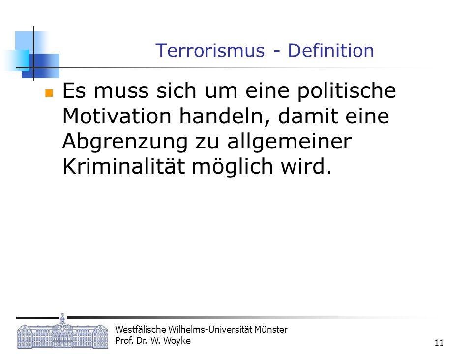 Westfälische Wilhelms-Universität Münster Prof. Dr. W. Woyke 11 Terrorismus - Definition Es muss sich um eine politische Motivation handeln, damit ein