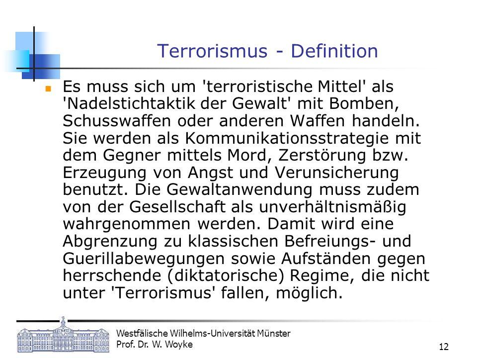 Westfälische Wilhelms-Universität Münster Prof. Dr. W. Woyke 12 Terrorismus - Definition Es muss sich um 'terroristische Mittel' als 'Nadelstichtaktik