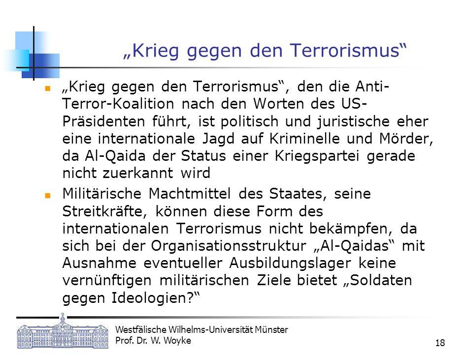 Westfälische Wilhelms-Universität Münster Prof. Dr. W. Woyke 18 Krieg gegen den Terrorismus Krieg gegen den Terrorismus, den die Anti- Terror-Koalitio