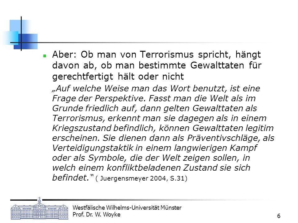 Westfälische Wilhelms-Universität Münster Prof. Dr. W. Woyke 6 Aber: Ob man von Terrorismus spricht, hängt davon ab, ob man bestimmte Gewalttaten für