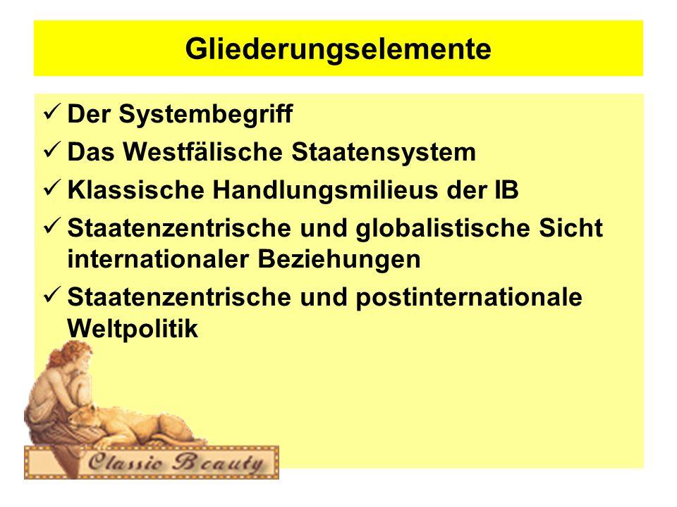 Gliederungselemente Der Systembegriff Das Westfälische Staatensystem Klassische Handlungsmilieus der IB Staatenzentrische und globalistische Sicht internationaler Beziehungen Staatenzentrische und postinternationale Weltpolitik