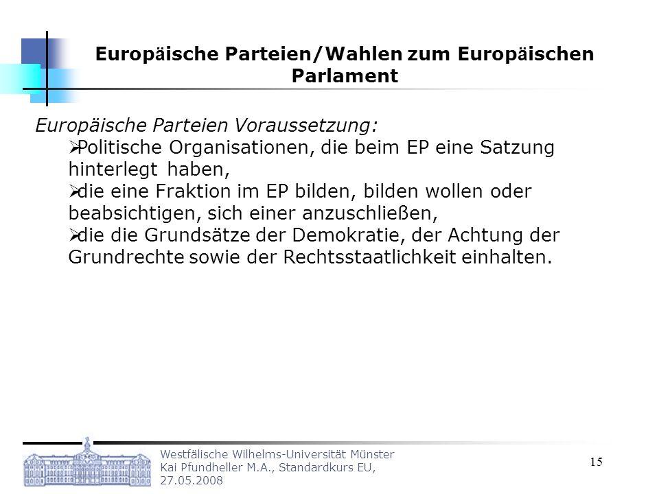 Westfälische Wilhelms-Universität Münster Kai Pfundheller M.A., Standardkurs EU, 27.05.2008 15 Europäische Parteien Voraussetzung: Politische Organisationen, die beim EP eine Satzung hinterlegt haben, die eine Fraktion im EP bilden, bilden wollen oder beabsichtigen, sich einer anzuschließen, die die Grundsätze der Demokratie, der Achtung der Grundrechte sowie der Rechtsstaatlichkeit einhalten.