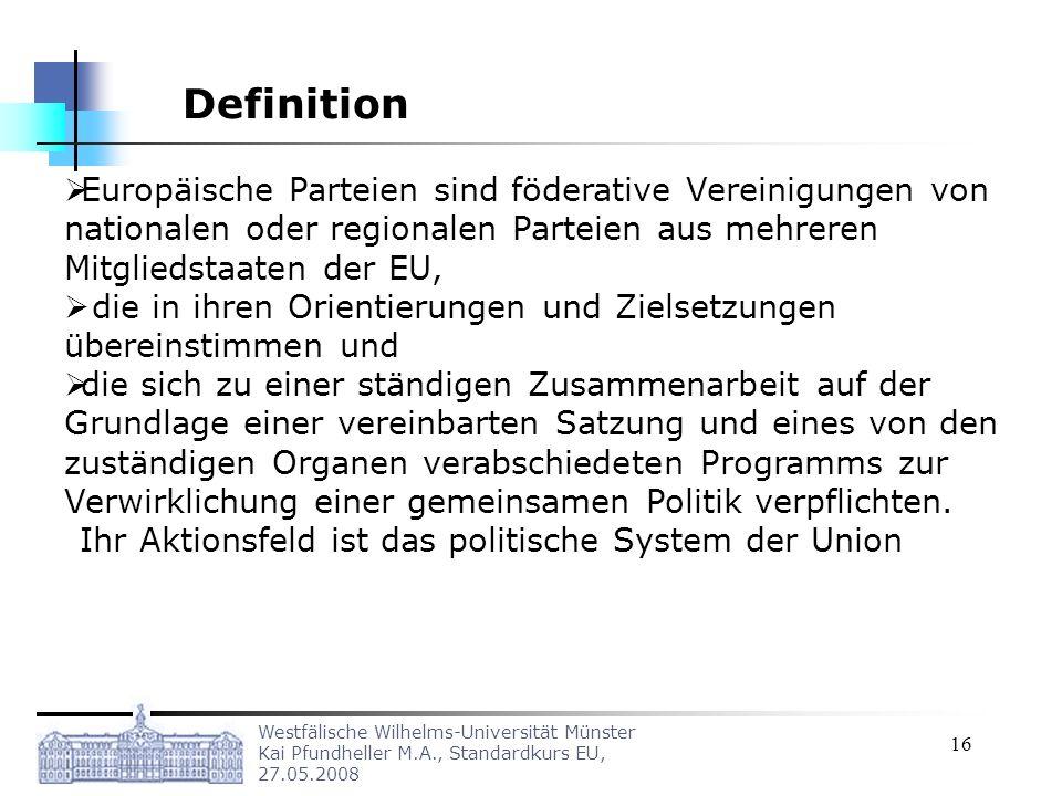 Westfälische Wilhelms-Universität Münster Kai Pfundheller M.A., Standardkurs EU, 27.05.2008 16 Europäische Parteien sind föderative Vereinigungen von nationalen oder regionalen Parteien aus mehreren Mitgliedstaaten der EU, die in ihren Orientierungen und Zielsetzungen übereinstimmen und die sich zu einer ständigen Zusammenarbeit auf der Grundlage einer vereinbarten Satzung und eines von den zuständigen Organen verabschiedeten Programms zur Verwirklichung einer gemeinsamen Politik verpflichten.