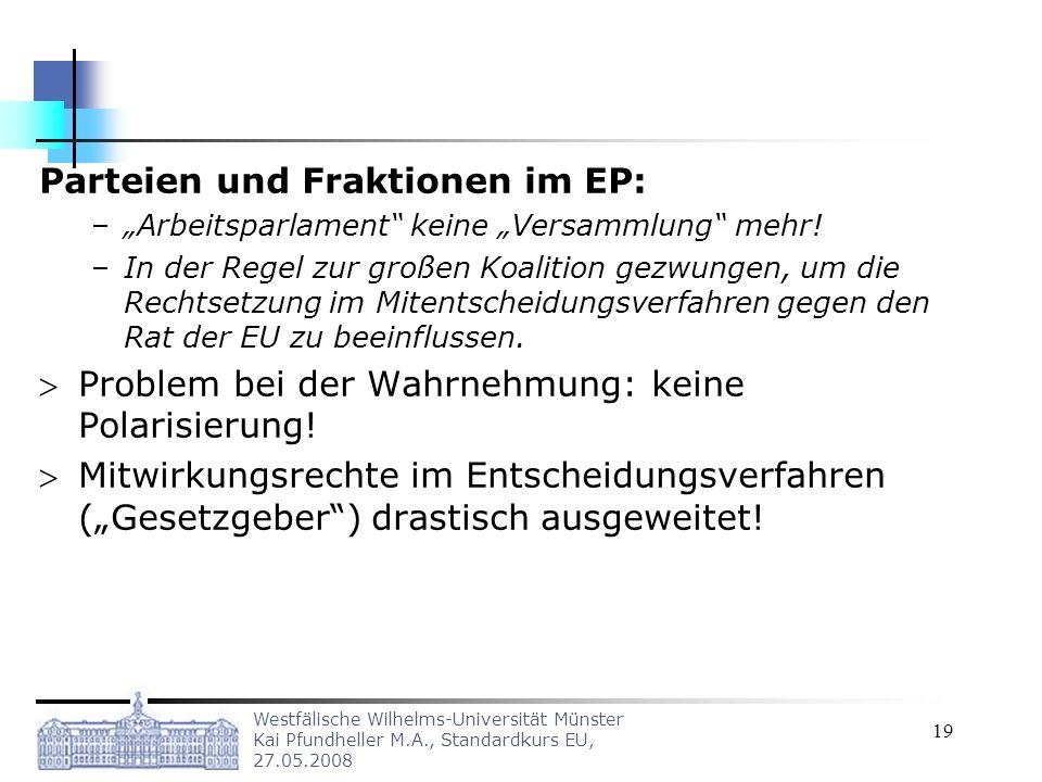 Westfälische Wilhelms-Universität Münster Kai Pfundheller M.A., Standardkurs EU, 27.05.2008 19 Parteien und Fraktionen im EP: –Arbeitsparlament keine
