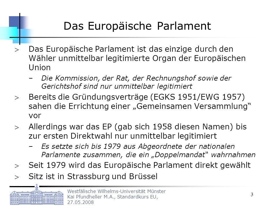 Westfälische Wilhelms-Universität Münster Kai Pfundheller M.A., Standardkurs EU, 27.05.2008 3 Das Europäische Parlament Das Europäische Parlament ist das einzige durch den Wähler unmittelbar legitimierte Organ der Europäischen Union –Die Kommission, der Rat, der Rechnungshof sowie der Gerichtshof sind nur unmittelbar legitimiert Bereits die Gründungsverträge (EGKS 1951/EWG 1957) sahen die Errichtung einer Gemeinsamen Versammlung vor Allerdings war das EP (gab sich 1958 diesen Namen) bis zur ersten Direktwahl nur unmittelbar legitimiert –Es setzte sich bis 1979 aus Abgeordnete der nationalen Parlamente zusammen, die ein Doppelmandat wahrnahmen Seit 1979 wird das Europäische Parlament direkt gewählt Sitz ist in Strassburg und Brüssel