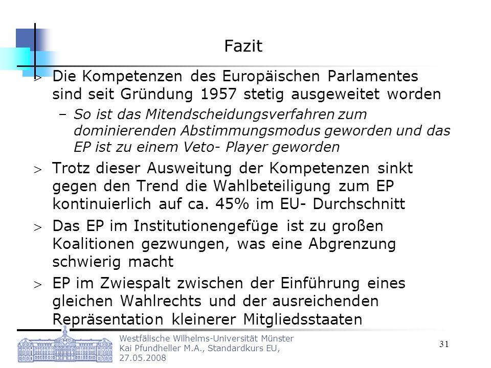 Westfälische Wilhelms-Universität Münster Kai Pfundheller M.A., Standardkurs EU, 27.05.2008 31 Fazit Die Kompetenzen des Europäischen Parlamentes sind seit Gründung 1957 stetig ausgeweitet worden –So ist das Mitendscheidungsverfahren zum dominierenden Abstimmungsmodus geworden und das EP ist zu einem Veto- Player geworden Trotz dieser Ausweitung der Kompetenzen sinkt gegen den Trend die Wahlbeteiligung zum EP kontinuierlich auf ca.