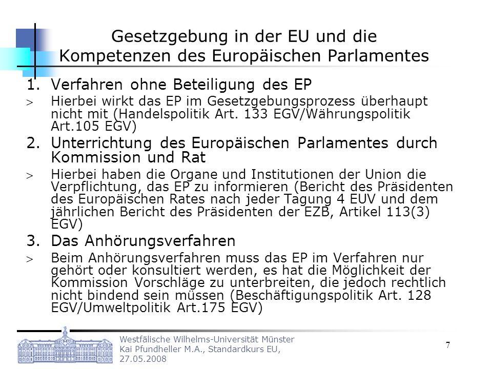 Westfälische Wilhelms-Universität Münster Kai Pfundheller M.A., Standardkurs EU, 27.05.2008 7 Gesetzgebung in der EU und die Kompetenzen des Europäischen Parlamentes 1.Verfahren ohne Beteiligung des EP Hierbei wirkt das EP im Gesetzgebungsprozess überhaupt nicht mit (Handelspolitik Art.