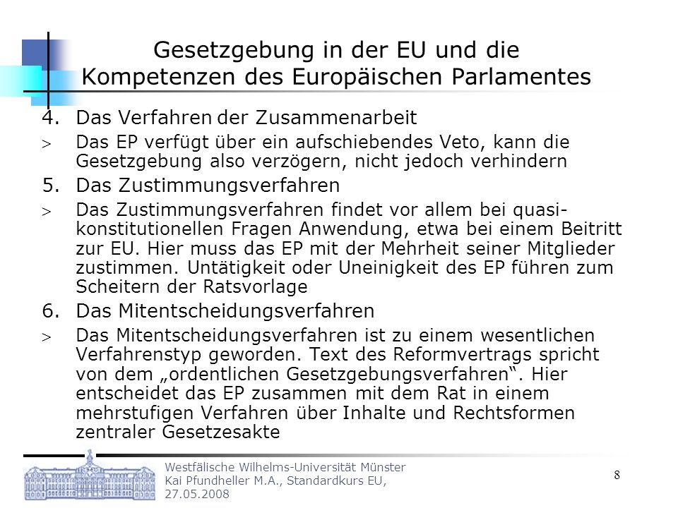 Westfälische Wilhelms-Universität Münster Kai Pfundheller M.A., Standardkurs EU, 27.05.2008 8 Gesetzgebung in der EU und die Kompetenzen des Europäischen Parlamentes 4.Das Verfahren der Zusammenarbeit Das EP verfügt über ein aufschiebendes Veto, kann die Gesetzgebung also verzögern, nicht jedoch verhindern 5.Das Zustimmungsverfahren Das Zustimmungsverfahren findet vor allem bei quasi- konstitutionellen Fragen Anwendung, etwa bei einem Beitritt zur EU.