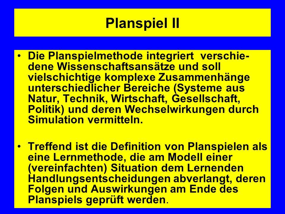 Planspiel II Die Planspielmethode integriert verschie- dene Wissenschaftsansätze und soll vielschichtige komplexe Zusammenhänge unterschiedlicher Bereiche (Systeme aus Natur, Technik, Wirtschaft, Gesellschaft, Politik) und deren Wechselwirkungen durch Simulation vermitteln.