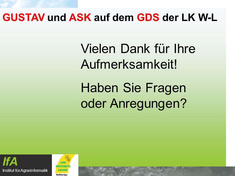 IfA Institut für Agrarinformatik GUSTAV und ASK auf dem GDS der LK W-L Vielen Dank für Ihre Aufmerksamkeit! Haben Sie Fragen oder Anregungen?