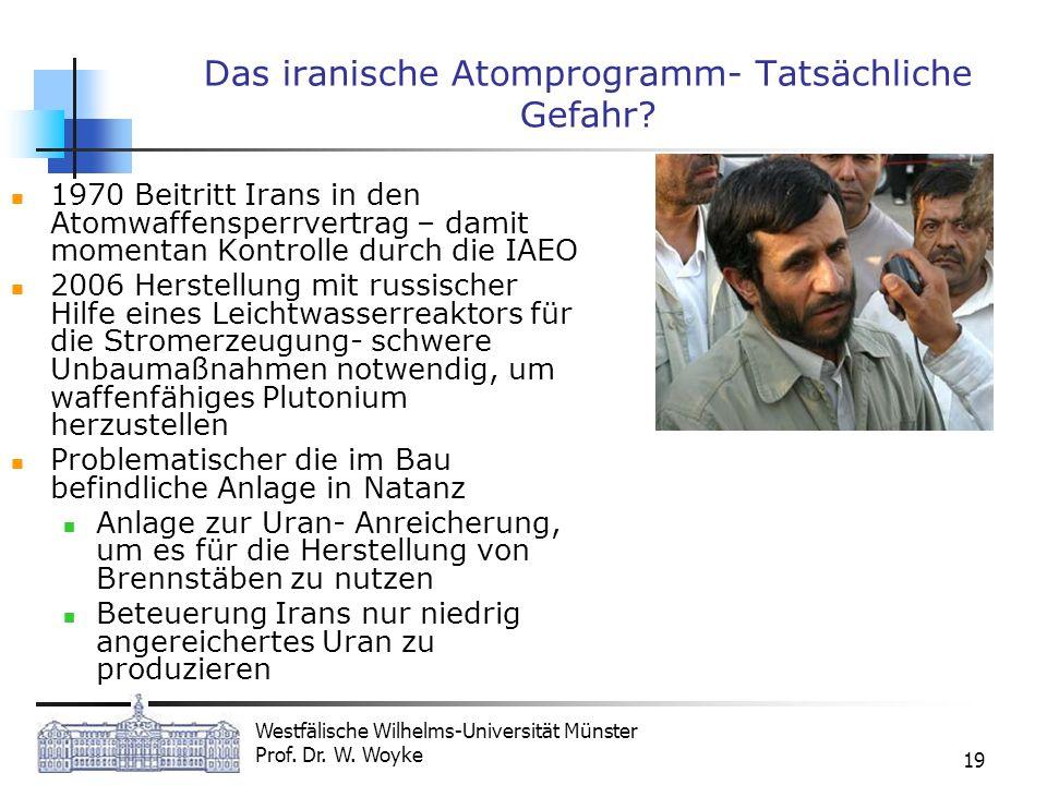 Westfälische Wilhelms-Universität Münster Prof. Dr. W. Woyke 19 Das iranische Atomprogramm- Tatsächliche Gefahr? 1970 Beitritt Irans in den Atomwaffen