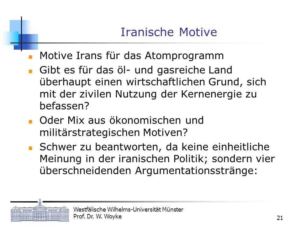 Westfälische Wilhelms-Universität Münster Prof. Dr. W. Woyke 21 Iranische Motive Motive Irans für das Atomprogramm Gibt es für das öl- und gasreiche L