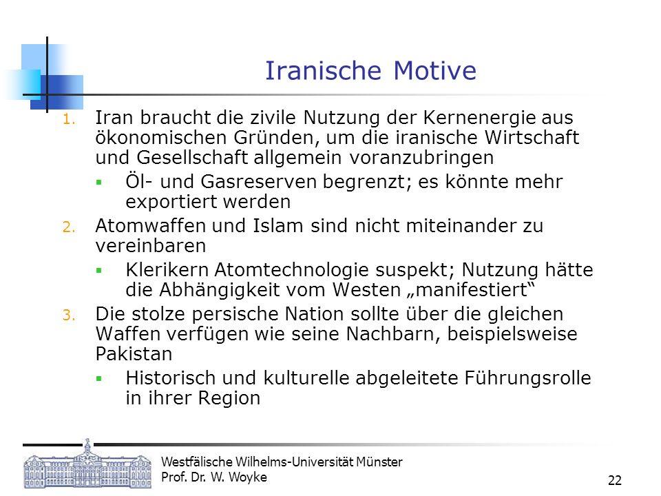 Westfälische Wilhelms-Universität Münster Prof. Dr. W. Woyke 22 Iranische Motive 1. Iran braucht die zivile Nutzung der Kernenergie aus ökonomischen G